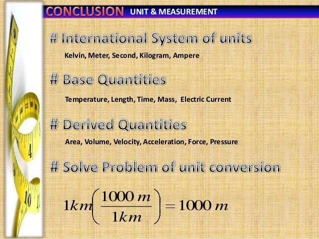 UNIT & MEASUREMENT  Kelvin, Meter, Second, Kilogram, Ampere  Temperature, Length, Time, Mass, Electric Current  Area, Volu...