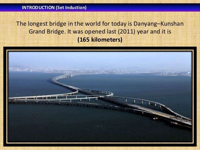 INTRODUCTION (Set Induction)  The longest bridge in the world for today is Danyang–Kunshan Grand Bridge. It was opened las...