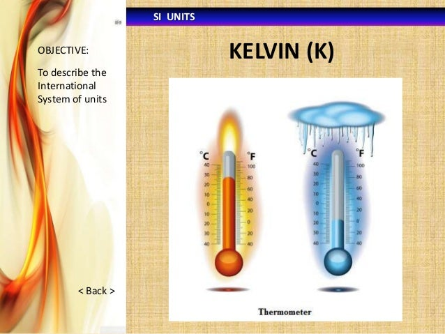 SI UNITS OBJECTIVE:  To describe the International System of units  < Back >  KELVIN (K)
