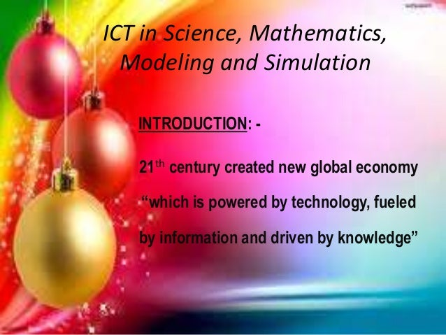 "ICT in Science, Mathematics, Modeling and Simulation INTRODUCTION: - 21th century created new global economy ""which is pow..."