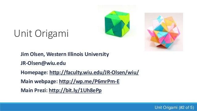 Unit Origami Jim Olsen, Western Illinois University JR-Olsen@wiu.edu Homepage: http://faculty.wiu.edu/JR-Olsen/wiu/ Main w...