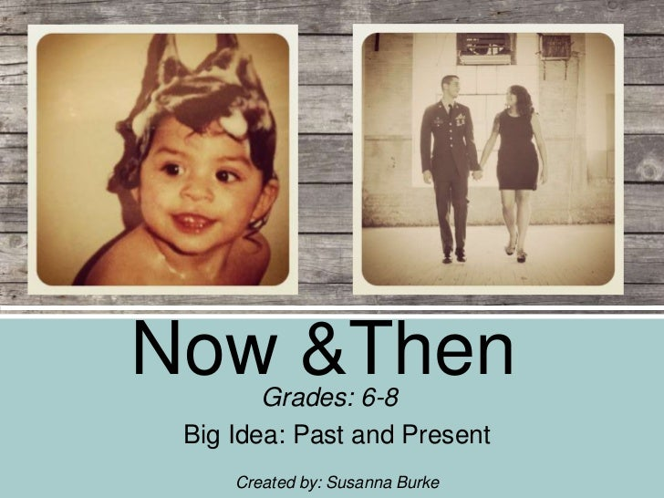 Now &Then        Grades: 6-8 Big Idea: Past and Present     Created by: Susanna Burke