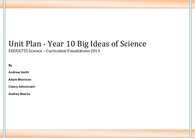Unit Plan - Year 10 Big Ideas of Science EDUC6735 Science – Curriculum Foundations 2013  By Andrew Smith Adam Morrison Cla...