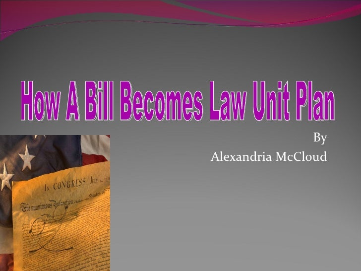 By  Alexandria McCloud  How A Bill Becomes Law Unit Plan