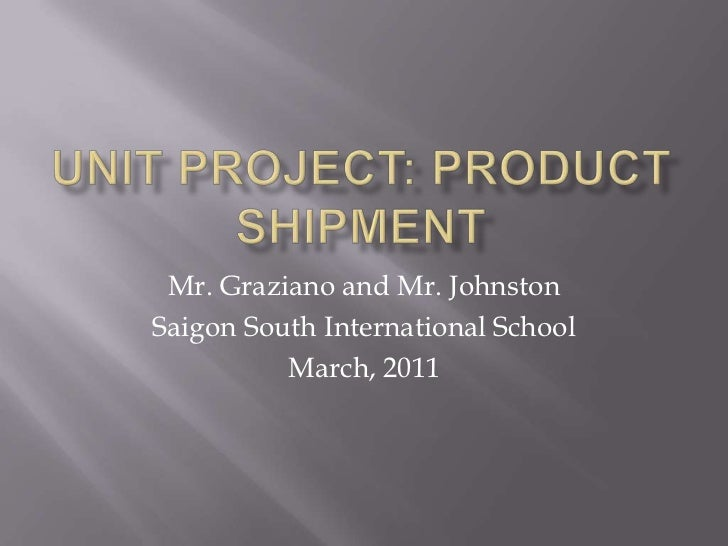 Unit Project: Product Shipment<br />Mr. Graziano and Mr. Johnston<br />Saigon South International School<br />March, 2011<...