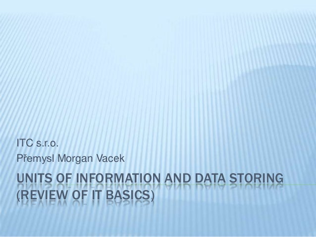 UNITS OF INFORMATION AND DATA STORING(REVIEW OF IT BASICS)ITC s.r.o.Přemysl Morgan Vacek