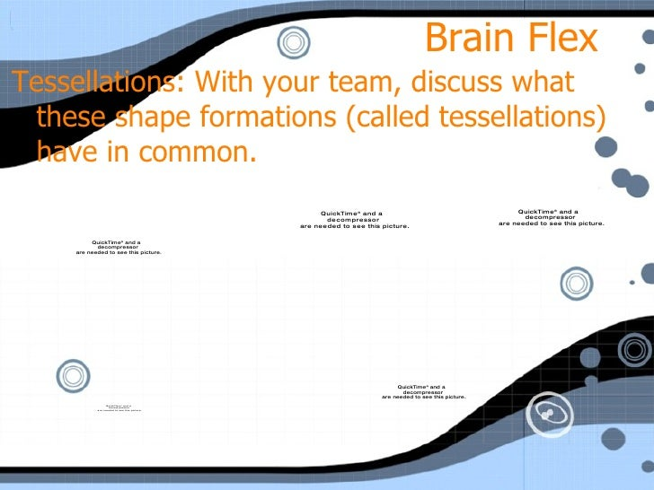 Brain Flex <ul><li>Tessellations: With your team, discuss what these shape formations (called tessellations) have in commo...