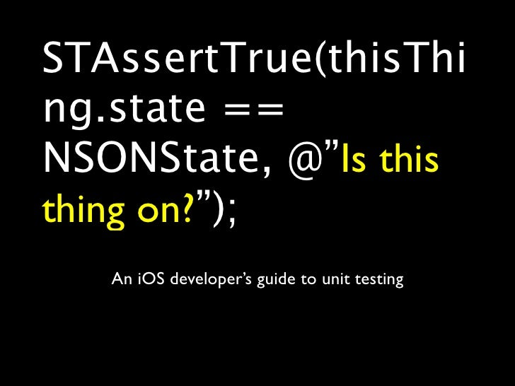 """STAssertTrue(thisThi ng.state == NSONState, @""""Is this thing on?"""");    An iOS developer's guide to unit testing"""