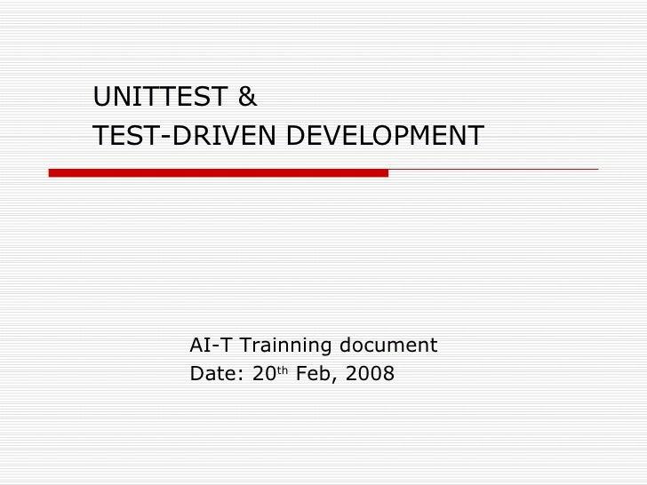 UNITTEST &  T EST-DRIVEN DEVELOPMENT AI-T Trainning document Date: 20 th  Feb, 2008