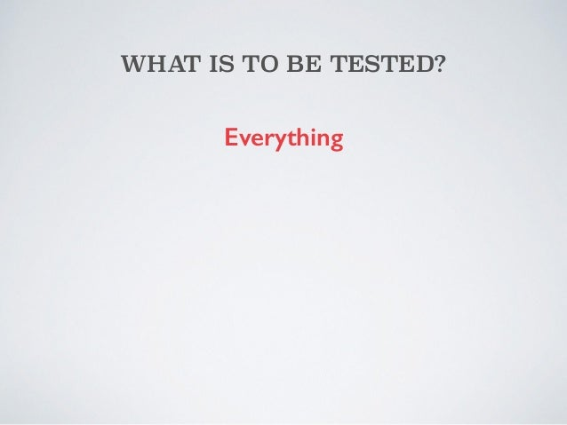 WHAT IS TO BE TESTED?  Everything