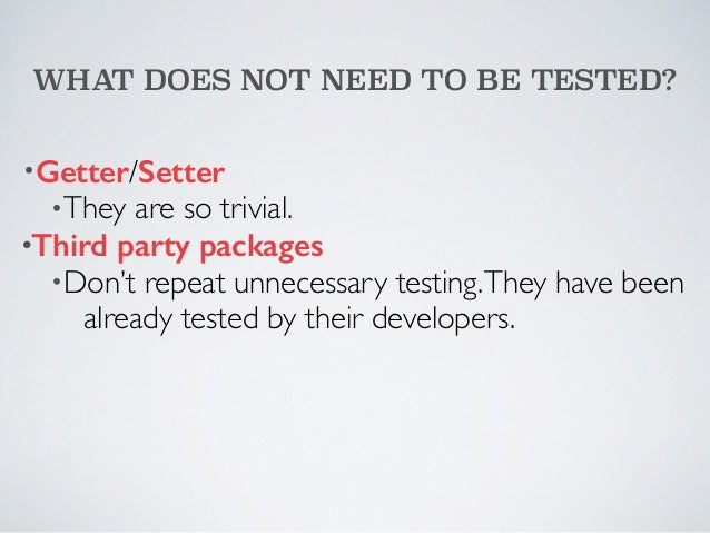 WHAT DOES NOT NEED TO BE TESTED?  •Getter/Setter  •They are so trivial.  •Third party packages  •Don't repeat unnecessary ...