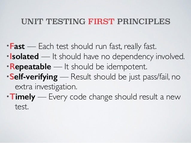 UNIT TESTING FIRST PRINCIPLES  •Fast — Each test should run fast, really fast.  •Isolated — It should have no dependency i...