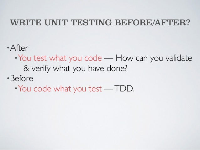 WRITE UNIT TESTING BEFORE/AFTER?  •After  •You test what you code — How can you validate  & verify what you have done?  •B...