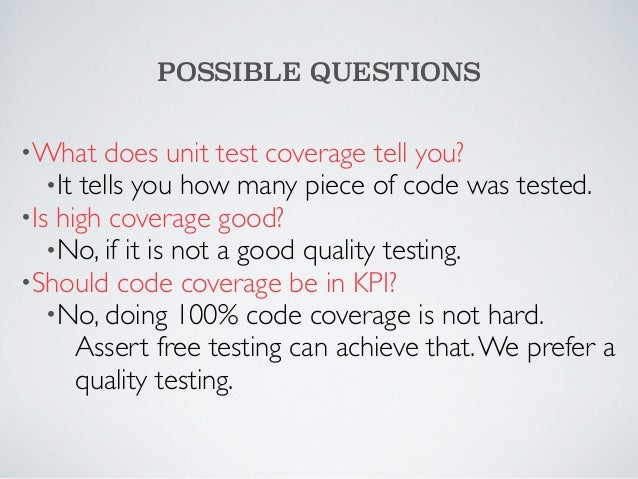 POSSIBLE QUESTIONS  •What does unit test coverage tell you?  •It tells you how many piece of code was tested.  •Is high co...