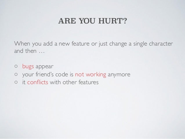ARE YOU HURT?  When you add a new feature or just change a single character  and then …  !  ◦  bugs appear  ◦  your friend...