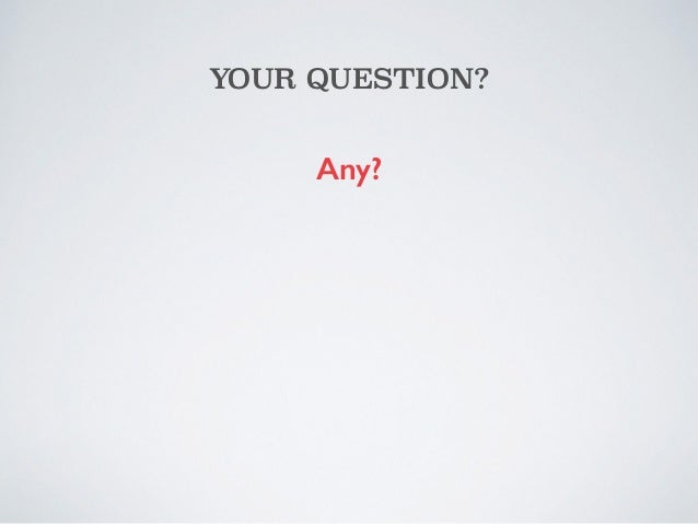 YOUR QUESTION?  Any?