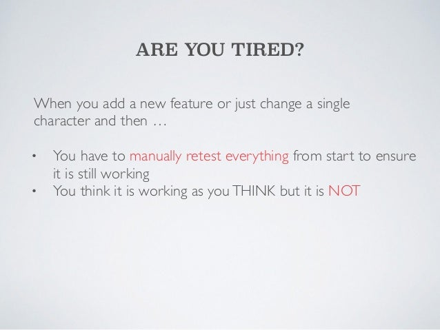 ARE YOU TIRED?  When you add a new feature or just change a single  character and then …  !  •  You have to manually retes...
