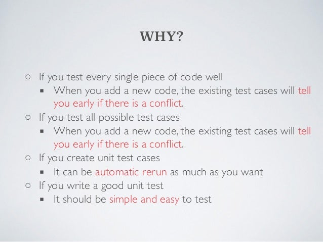 WHY?  ◦  If you test every single piece of code well  ▪  When you add a new code, the existing test cases will tell  you e...
