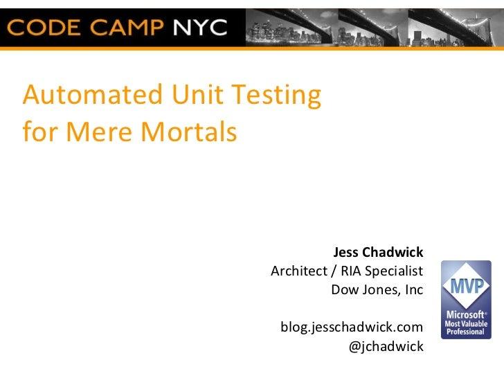 Automated Unit Testing  for Mere Mortals Jess Chadwick Architect / RIA Specialist Dow Jones, Inc blog.jesschadwick.com @jc...