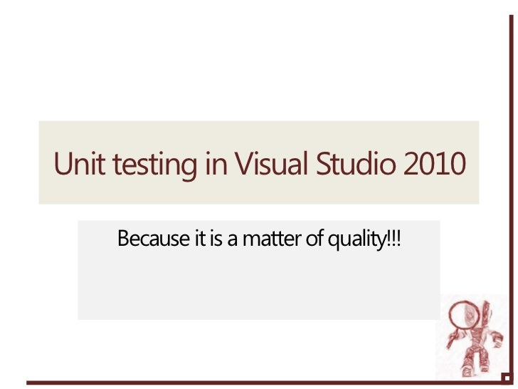 Unit testing in Visual Studio 2010     Because it is a matter of quality!!!