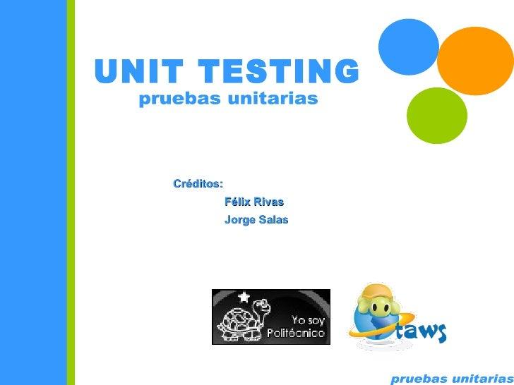 pruebas unitarias UNIT TESTING pruebas unitarias Créditos: Félix Rivas Jorge Salas