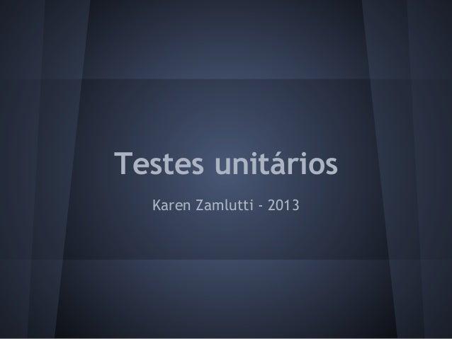 Testes unitáriosKaren Zamlutti - 2013