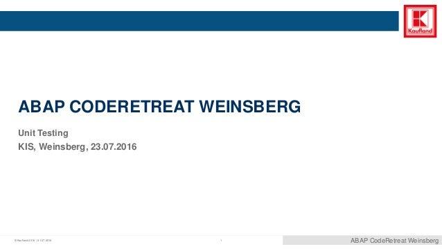 © Kaufland 2016 | ABAP CODERETREAT WEINSBERG Unit Testing KIS, Weinsberg, 23.07.2016 ABAP CodeRetreat Weinsberg121.07.2016