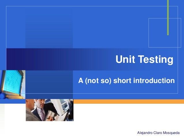 Unit Testing A (not so) short introduction  Company  LOGO Alejandro Claro Mosqueda
