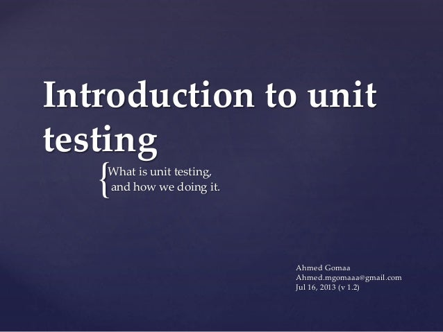 { Introduction to unit testing What is unit testing, and how we doing it. Ahmed Gomaa Ahmed.mgomaaa@gmail.com Jul 16, 2013...