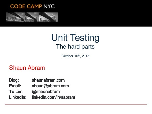 Shaun Abram Unit Testing The hard parts October 10th, 2015