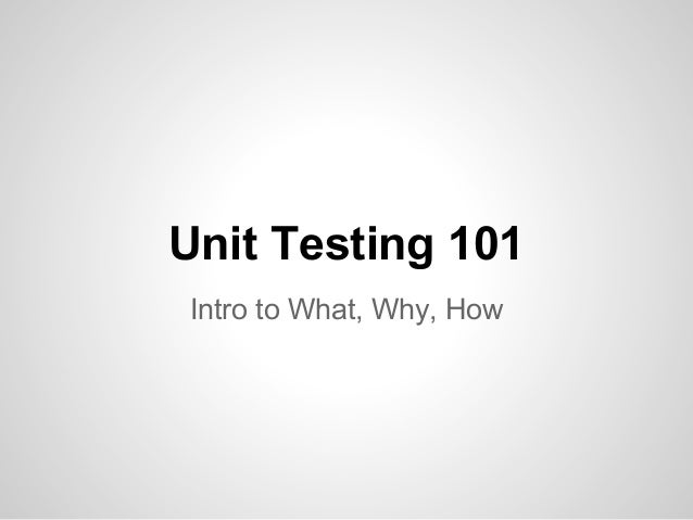 Unit Testing 101 Intro to What, Why, How
