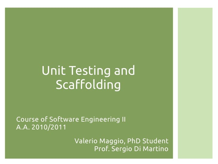 Unit Testing and         ScaffoldingCourse of Software Engineering IIA.A. 2010/2011                 Valerio Maggio, PhD St...
