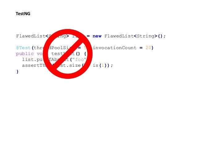 FlawedList<String> list = new FlawedList<String>(); @Test(threadPoolSize = 5, invocationCount = 20) public void testList()...