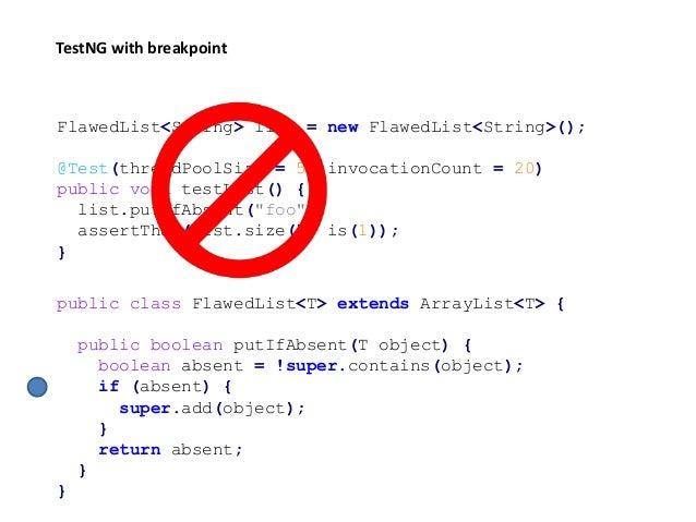 public class FlawedList<T> extends ArrayList<T> { public boolean putIfAbsent(T object) { boolean absent = !super.contains(...