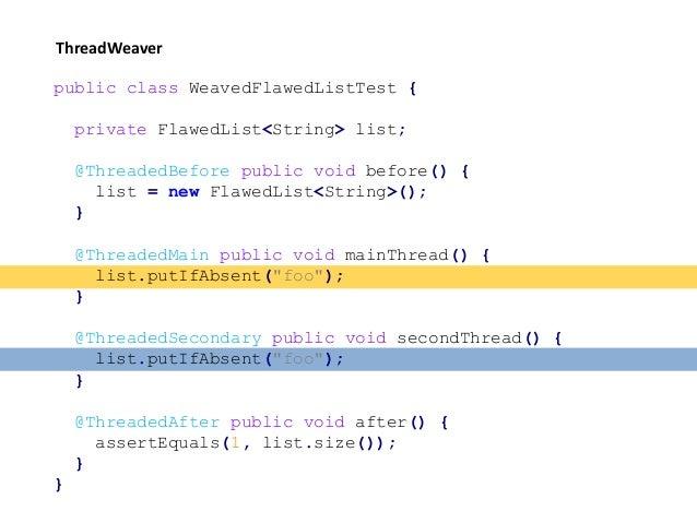 ThreadWeaver public class WeavedFlawedListTest { private FlawedList<String> list; @ThreadedBefore public void before() { l...