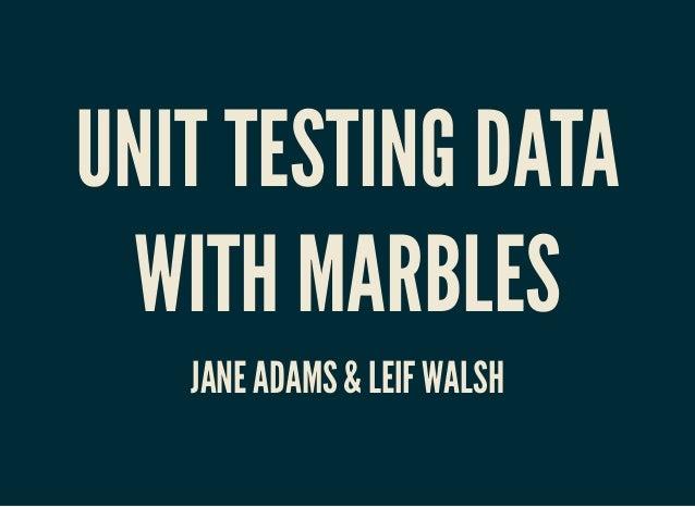 UNIT TESTING DATAUNIT TESTING DATA WITH MARBLESWITH MARBLES JANE ADAMS & LEIF WALSHJANE ADAMS & LEIF WALSH