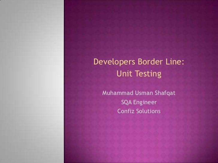 Developers Border Line:     Unit Testing  Muhammad Usman Shafqat       SQA Engineer      Confiz Solutions