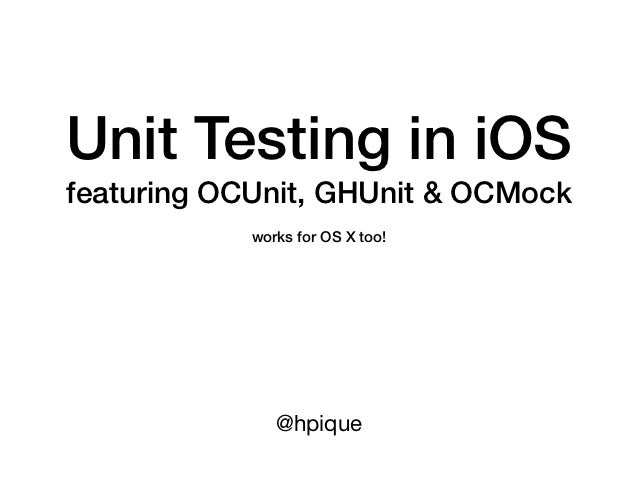 Unit Testing in iOSfeaturing OCUnit, GHUnit & OCMock            works for OS X too!               @hpique