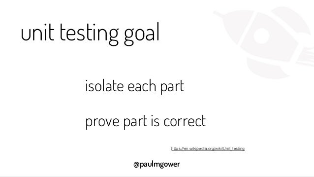 @paulmgower unit testing goal isolate each part prove part is correct https://en.wikipedia.org/wiki/Unit_testing