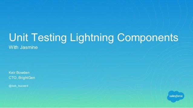 Keir Bowden CTO, BrightGen @bob_buzzard Unit Testing Lightning Components With Jasmine