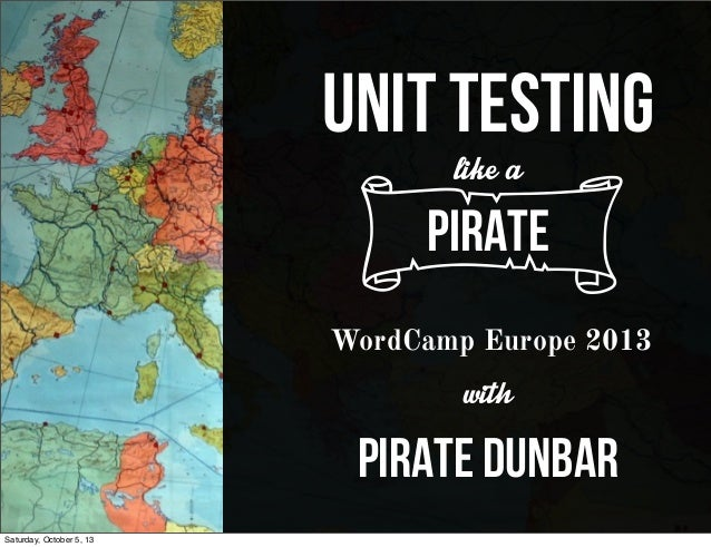 UNIT TESTING likea cPirate WordCamp Europe 2013 with pirate dunbar Saturday, October 5, 13