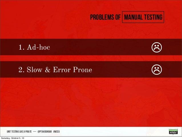 • sdsdsd UNIT TESTING like A PIRATE — @ptahdunbar #wceu Problems of manual testing 1. Ad-hoc ☹ 2. Slow & Error Prone ☹ Sat...