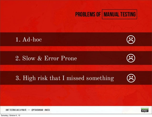 • sdsdsd UNIT TESTING like A PIRATE — @ptahdunbar #wceu Problems of manual testing 1. Ad-hoc ☹ 2. Slow & Error Prone ☹ 3. ...
