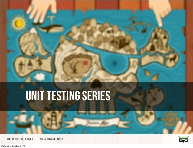 Unit Testing Series UNIT TESTING like A PIRATE — @ptahdunbar #wceu Saturday, October 5, 13