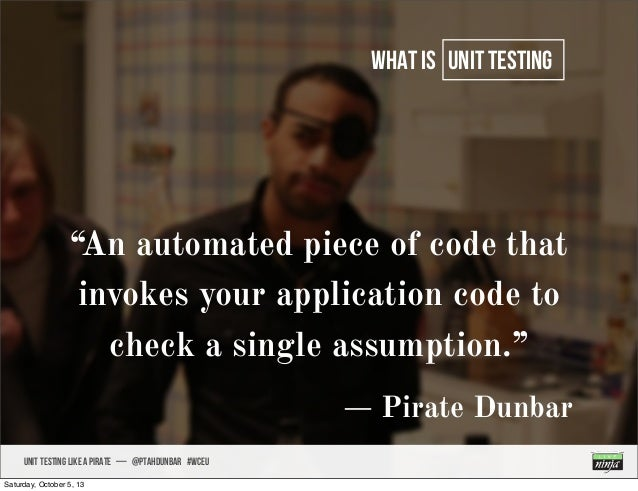 """UNIT TESTING like A PIRATE — @ptahdunbar #wceu what is unit testing """"An automated piece of code that invokes your applicat..."""