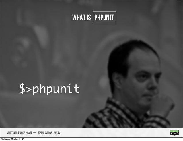 UNIT TESTING like A PIRATE — @ptahdunbar #wceu what is PHPUNIT $>phpunit Saturday, October 5, 13