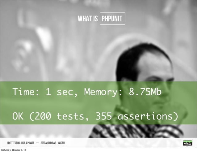 UNIT TESTING like A PIRATE — @ptahdunbar #wceu what is PHPUNIT Time: 1 sec, Memory: 8.75Mb OK (200 tests, 355 assertions) ...