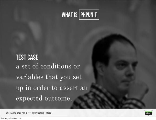 UNIT TESTING like A PIRATE — @ptahdunbar #wceu what is PHPUNIT Test Case a set of conditions or variables that you set up ...
