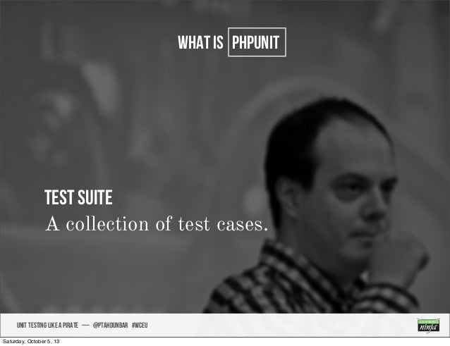 UNIT TESTING like A PIRATE — @ptahdunbar #wceu what is PHPUNIT Test SUITE A collection of test cases. Saturday, October 5,...