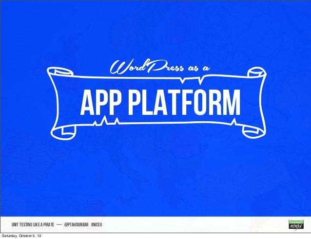 UNIT TESTING like A PIRATE — @ptahdunbar #wceu nAPP Platform WordPress as a Saturday, October 5, 13